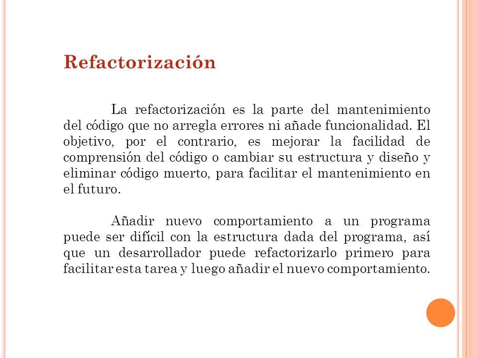 Refactorización La refactorización es la parte del mantenimiento del código que no arregla errores ni añade funcionalidad. El objetivo, por el contrar