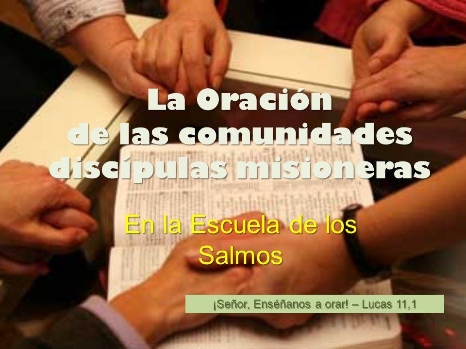 La Oración de las comunidades discípulas misioneras En la Escuela de los Salmos ¡Señor, Enséñanos a orar! – Lucas 11,1