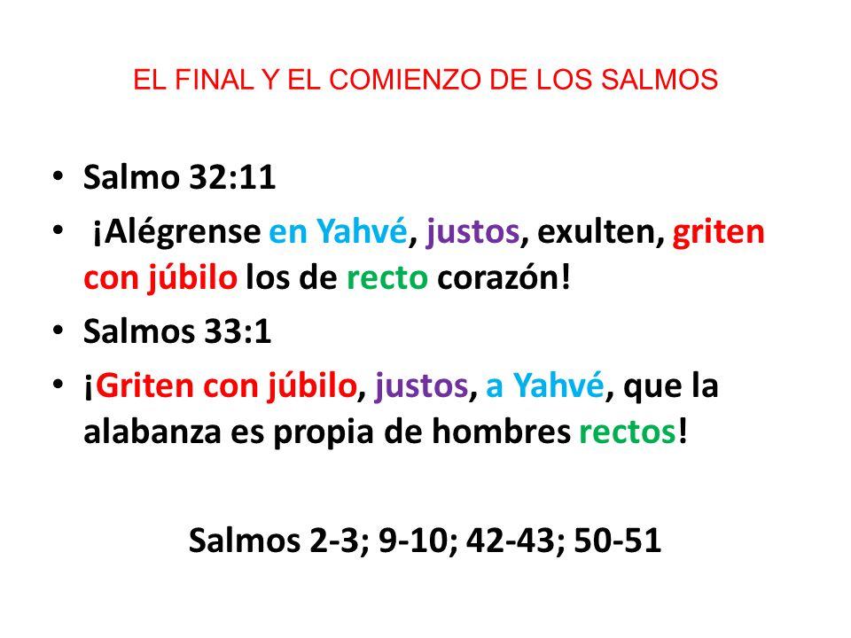 EL FINAL Y EL COMIENZO DE LOS SALMOS Salmo 32:11 ¡Alégrense en Yahvé, justos, exulten, griten con júbilo los de recto corazón! Salmos 33:1 ¡Griten con