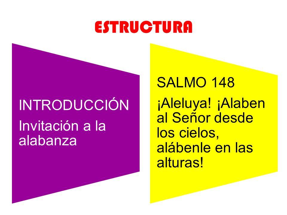 ESTRUCTURA INTRODUCCIÓN Invitación a la alabanza SALMO 148 ¡Aleluya! ¡Alaben al Señor desde los cielos, alábenle en las alturas!