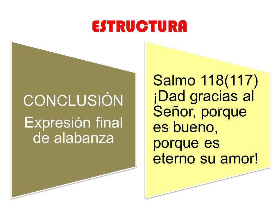 ESTRUCTURA CONCLUSIÓN Expresión final de alabanza Salmo 118(117) ¡Dad gracias al Señor, porque es bueno, porque es eterno su amor!