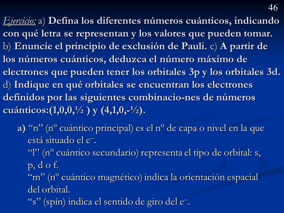 45 1 s 2 s 3 s 2 p 3 p 4 f Energía 4 s 4 p 3 d 5 s 5 p 4 d 6s 6 p 5 d n = 1; l = 0; m = 0; s = – ½ n = 1; l = 0; m = 0; s = + ½ n = 2; l = 0; m = 0; s
