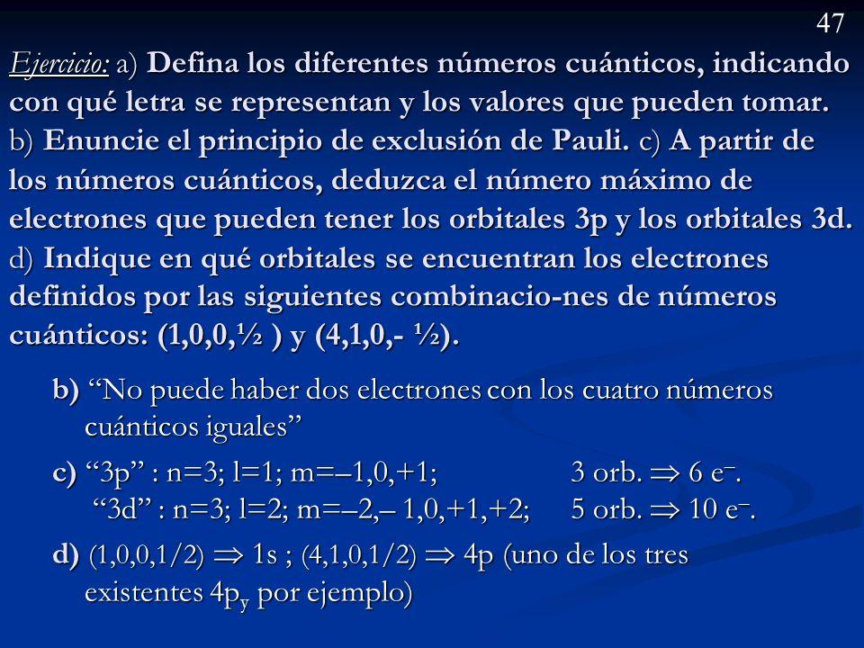 46 Ejercicio: a) Defina los diferentes números cuánticos, indicando con qué letra se representan y los valores que pueden tomar. b) Enuncie el princip