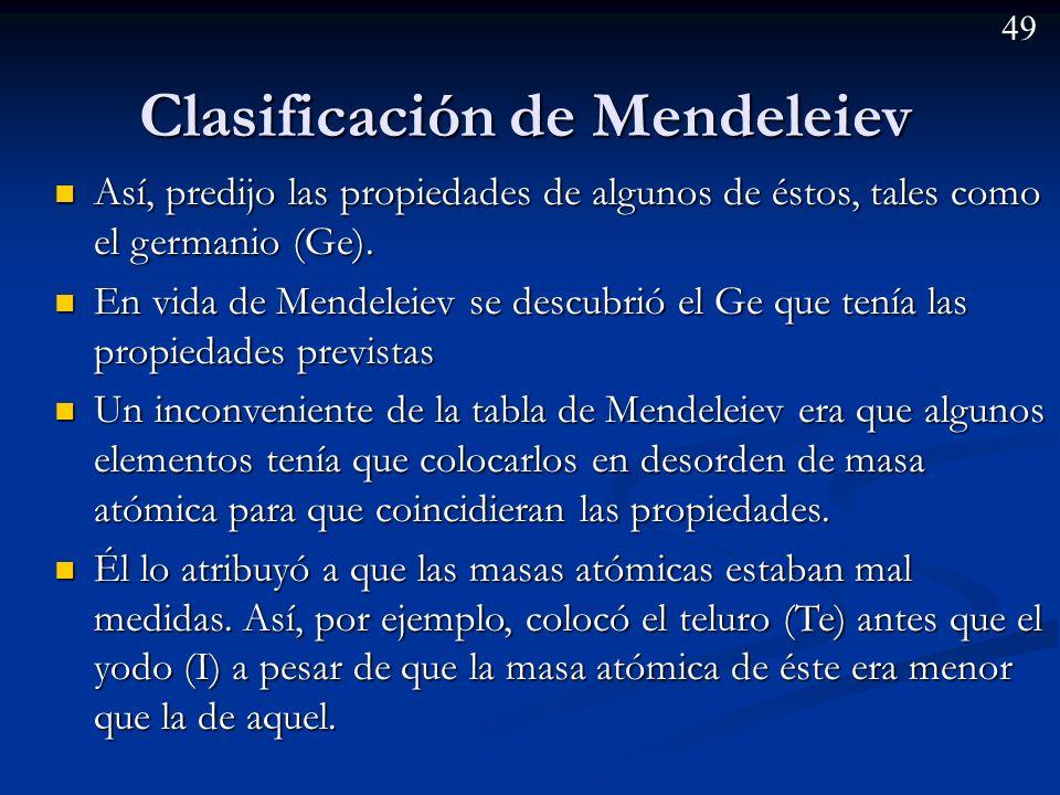48 Clasificación de Mendeleiev La clasificación de Mendeleiev es la mas conocida y elaborada de todas las primeras clasificaciones periódicas. La clas