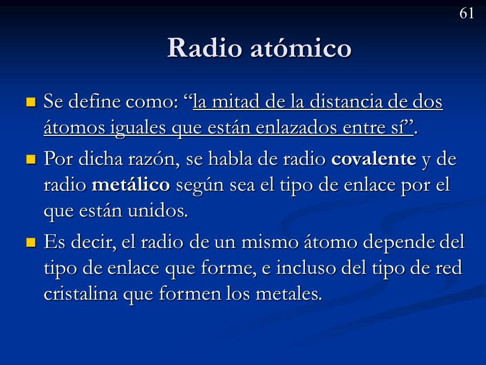 60 Propiedades periódicas Tamaño del átomo Tamaño del átomo Radio atómico: Radio atómico: Radio covalente (la mitad de la distancia de dos átomos unidos mediante enlace covalente).
