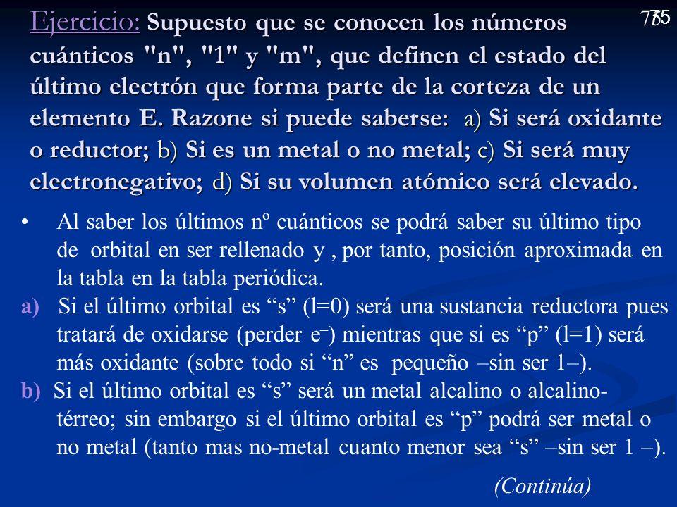 74 (Viene de la diapositiva anterior) (Viene de la diapositiva anterior) d ) Al ser A un metal alcalino y B un no-metal halógeno formarán un enlace iónico ya que A tenderá a ceder el electrón 4s con facilidad (baja EI) y B tenderá a capturarlo (alta ): A – 1 e – A + ; B + 1 e – B – Fórmula: AB (KBr)