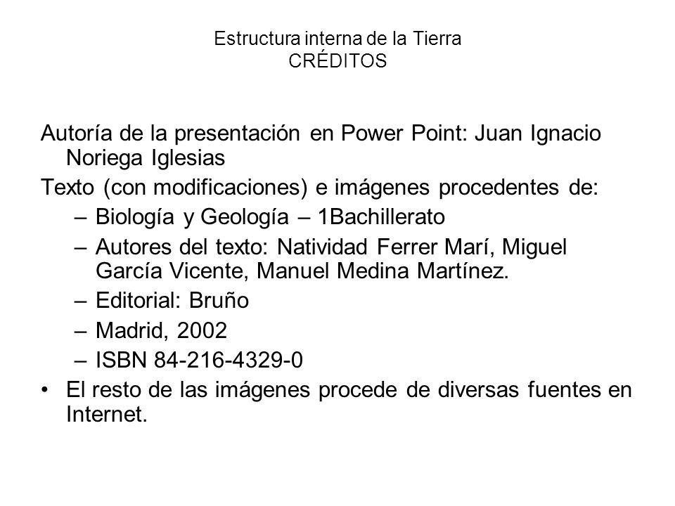 Estructura interna de la Tierra CRÉDITOS Autoría de la presentación en Power Point: Juan Ignacio Noriega Iglesias Texto (con modificaciones) e imágene