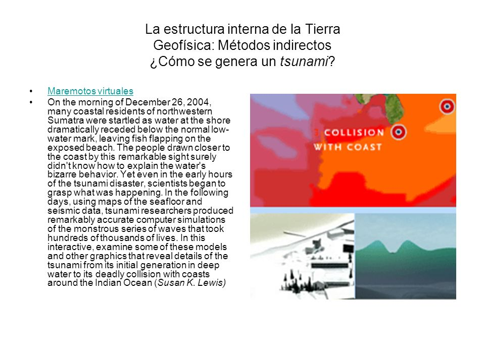 La estructura interna de la Tierra Geofísica: Métodos indirectos ¿Cómo se genera un tsunami? Maremotos virtuales On the morning of December 26, 2004,