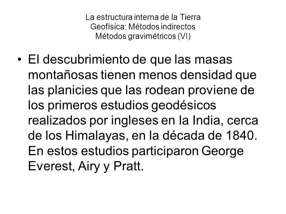 La estructura interna de la Tierra Geofísica: Métodos indirectos Métodos gravimétricos (VI) El descubrimiento de que las masas montañosas tienen menos