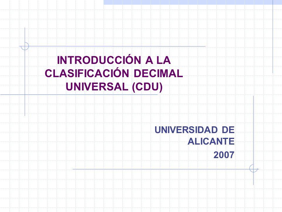 INTRODUCCIÓN A LA CLASIFICACIÓN DECIMAL UNIVERSAL (CDU) UNIVERSIDAD DE ALICANTE 2007