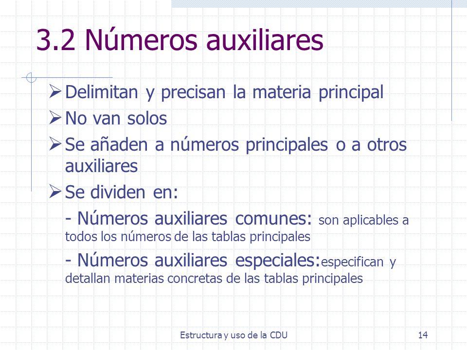 Estructura y uso de la CDU14 3.2 Números auxiliares Delimitan y precisan la materia principal No van solos Se añaden a números principales o a otros a