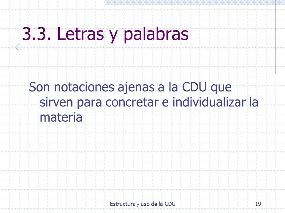 Estructura y uso de la CDU19 3.3. Letras y palabras Son notaciones ajenas a la CDU que sirven para concretar e individualizar la materia