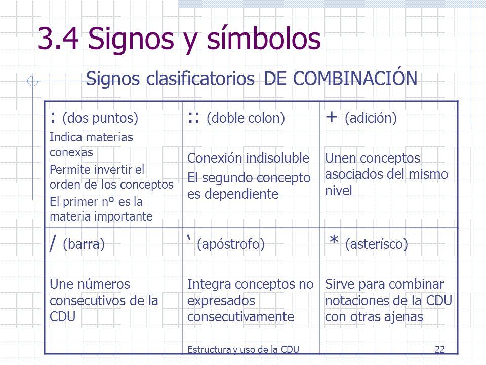 Estructura y uso de la CDU22 3.4 Signos y símbolos Signos clasificatorios DE COMBINACIÓN : (dos puntos) Indica materias conexas Permite invertir el or