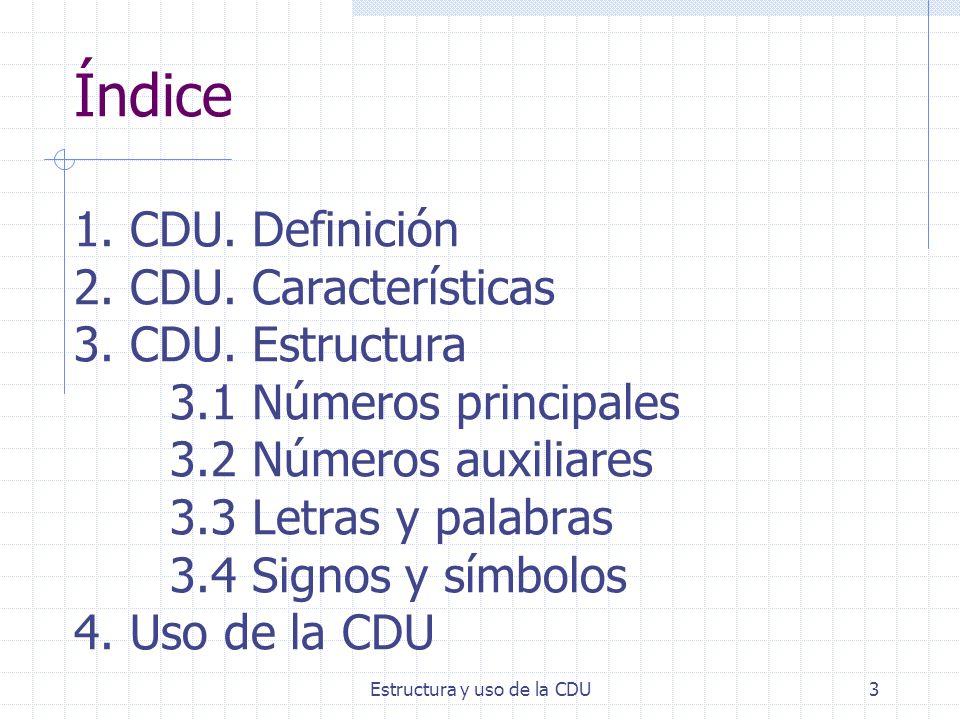 Estructura y uso de la CDU3 Índice 1. CDU. Definición 2. CDU. Características 3. CDU. Estructura 3.1 Números principales 3.2 Números auxiliares 3.3 Le