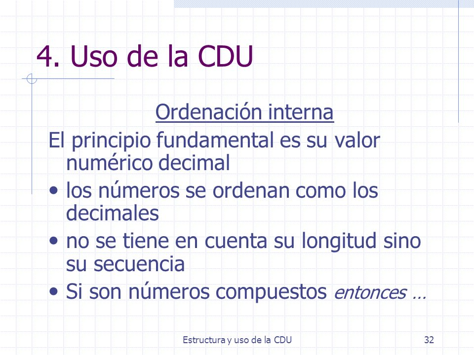 Estructura y uso de la CDU32 4. Uso de la CDU Ordenación interna El principio fundamental es su valor numérico decimal los números se ordenan como los