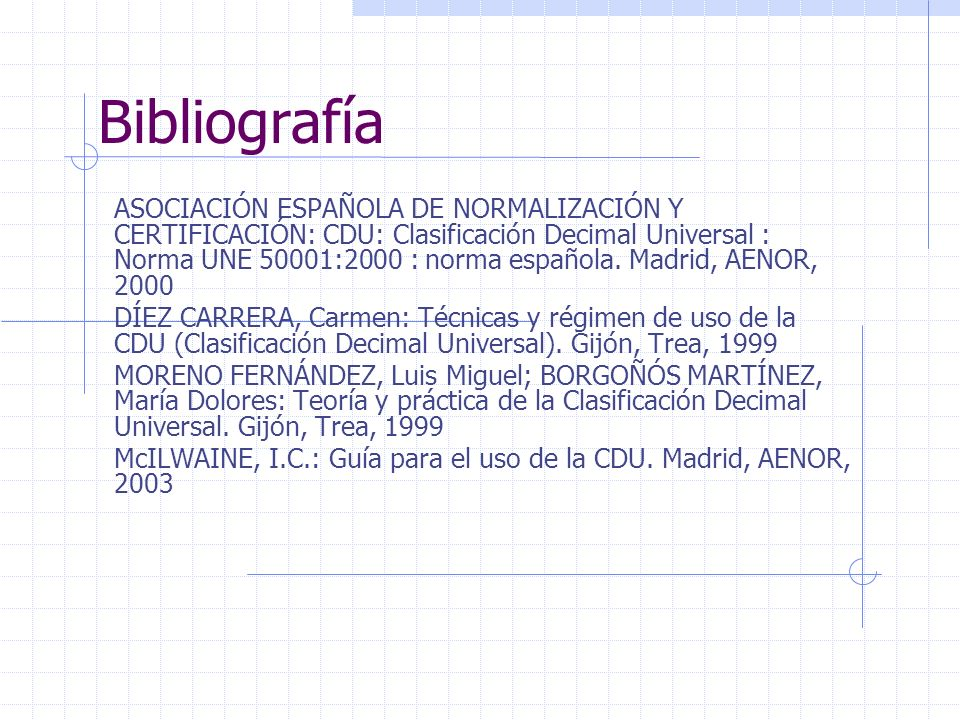 Bibliografía ASOCIACIÓN ESPAÑOLA DE NORMALIZACIÓN Y CERTIFICACIÓN: CDU: Clasificación Decimal Universal : Norma UNE 50001:2000 : norma española. Madri