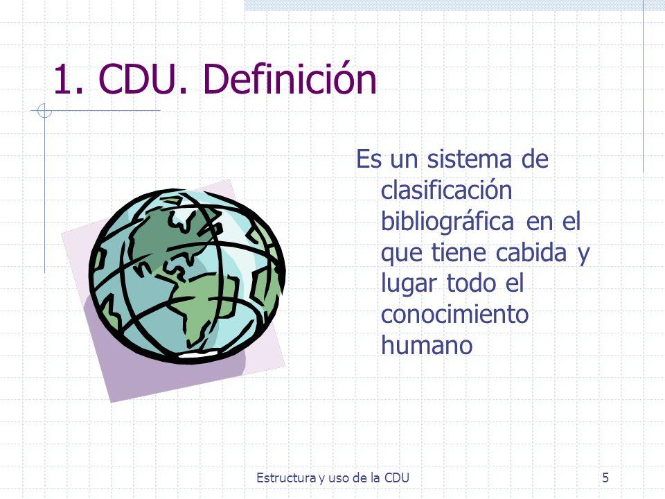 Estructura y uso de la CDU5 1. CDU. Definición Es un sistema de clasificación bibliográfica en el que tiene cabida y lugar todo el conocimiento humano