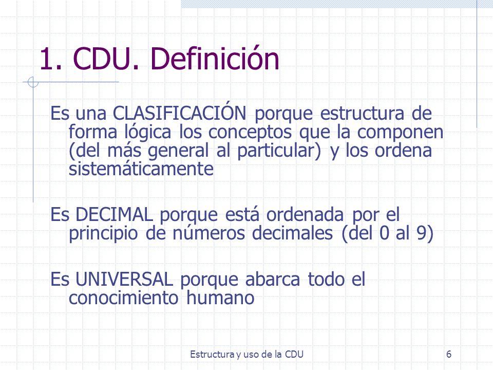 Estructura y uso de la CDU6 1. CDU. Definición Es una CLASIFICACIÓN porque estructura de forma lógica los conceptos que la componen (del más general a