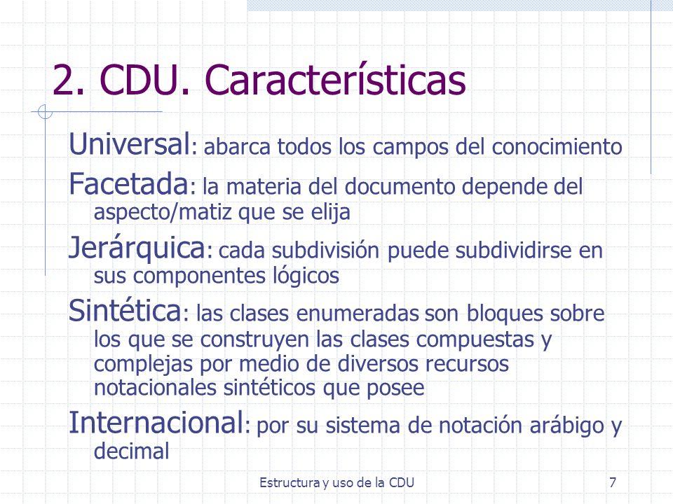 Estructura y uso de la CDU7 2. CDU. Características Universal : abarca todos los campos del conocimiento Facetada : la materia del documento depende d