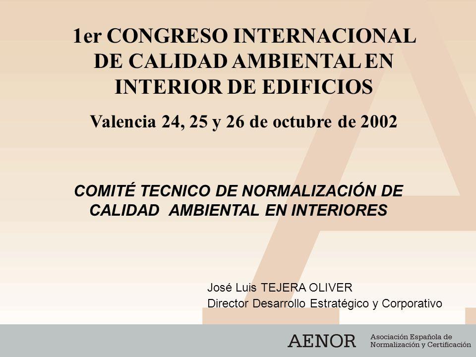 COMITÉ TECNICO DE NORMALIZACIÓN DE CALIDAD AMBIENTAL EN INTERIORES José Luis TEJERA OLIVER Director Desarrollo Estratégico y Corporativo 1er CONGRESO INTERNACIONAL DE CALIDAD AMBIENTAL EN INTERIOR DE EDIFICIOS Valencia 24, 25 y 26 de octubre de 2002