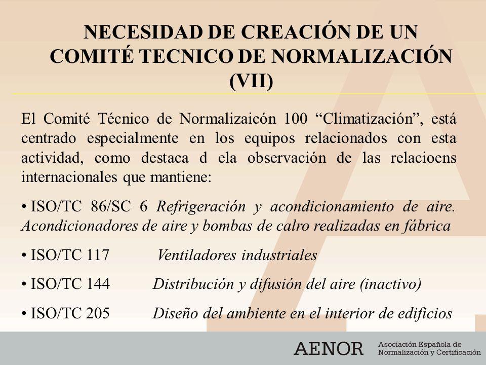 ISO/TC 209Salas limpias y ambientes controlados asociados CEN/TC 89 Prestaciones térmicas de los edificios y sus componentes CEN/TC 113 Bombas de calor y unidades de acondiciona- miento de aire CEN/TC 156Sistemas de ventilación para edificios CEN/TC 182Sistemas de refrigeración: seguridad y requisitos relativos al medio ambiente NECESIDAD DE CREACIÓN DE UN COMITÉ TECNICO DE NORMALIZACIÓN (VIII)