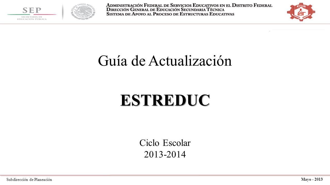 Subdirección de Planeación Mayo - 2013 Guía de Actualización ESTREDUC Ciclo Escolar 2013-2014