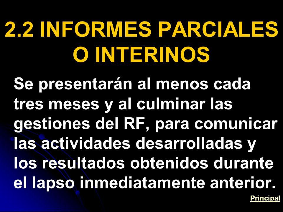 2.2 INFORMES PARCIALES O INTERINOS Se presentarán al menos cada tres meses y al culminar las gestiones del RF, para comunicar las actividades desarrolladas y los resultados obtenidos durante el lapso inmediatamente anterior.
