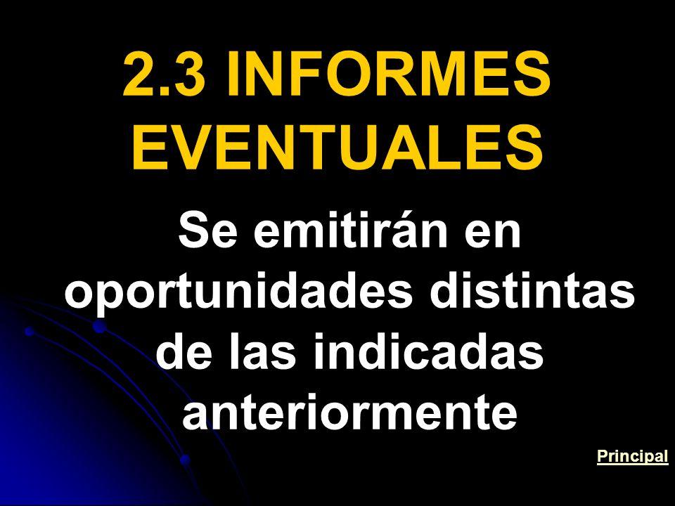 2.3 INFORMES EVENTUALES Se emitirán en oportunidades distintas de las indicadas anteriormente Principal