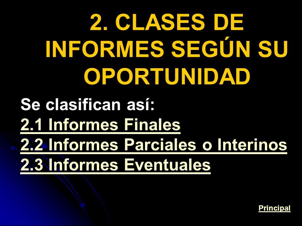 2. CLASES DE INFORMES SEGÚN SU OPORTUNIDAD Se clasifican así: 2.1 Informes Finales 2.2 Informes Parciales o Interinos 2.3 Informes Eventuales Principa