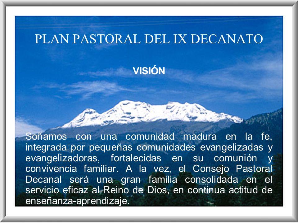 PLAN PASTORAL DEL IX DECANATO VISIÓN Soñamos con una comunidad madura en la fe, integrada por pequeñas comunidades evangelizadas y evangelizadoras, fo