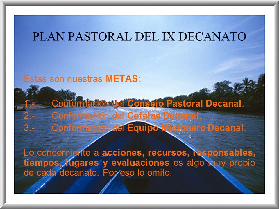 PLAN PASTORAL DEL IX DECANATO Estas son nuestras METAS: 1.-Conformación del Consejo Pastoral Decanal. 2.-Conformación del Cefalae Decanal. 3.-Conforma