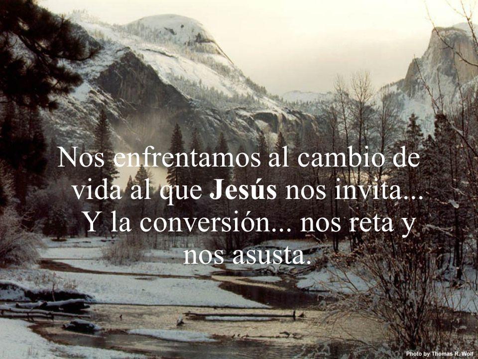 Nos enfrentamos al cambio de vida al que Jesús nos invita... Y la conversión... nos reta y nos asusta.