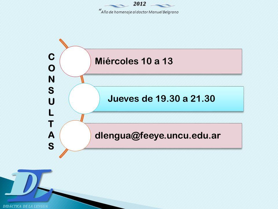 2012 Año de homenaje al doctor Manuel Belgrano LD DIDÁCTICA DE LA LENGUA Miércoles 10 a 13 Jueves de 19.30 a 21.30 dlengua@feeye.uncu.edu.ar CONSULTAS