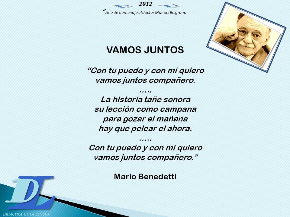2012 Año de homenaje al doctor Manuel Belgrano LD DIDÁCTICA DE LA LENGUA VAMOS JUNTOS Con tu puedo y con mi quiero vamos juntos compañero. ….. La hist