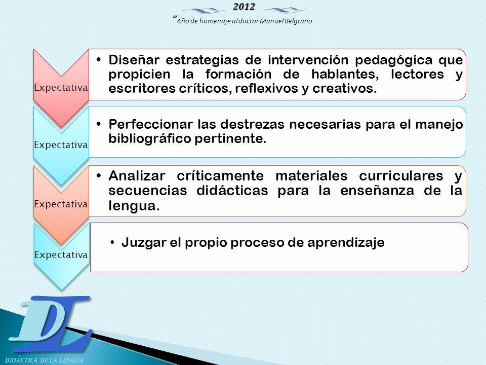 2012 Año de homenaje al doctor Manuel Belgrano LD DIDÁCTICA DE LA LENGUA Expectativa Diseñar estrategias de intervención pedagógica que propicien la f