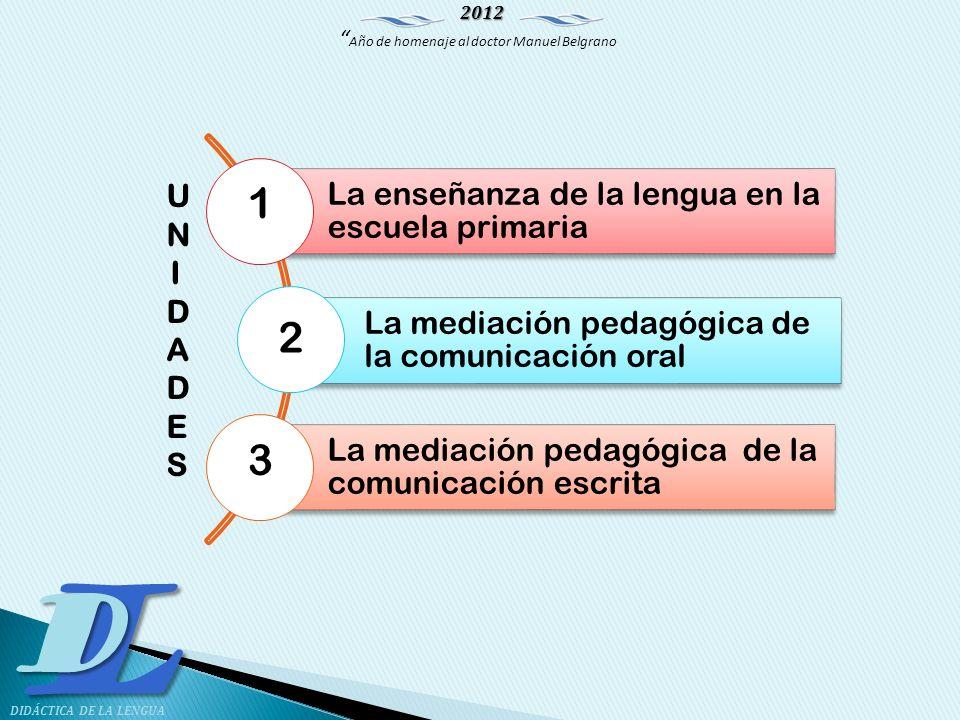 2012 Año de homenaje al doctor Manuel Belgrano LD DIDÁCTICA DE LA LENGUA La enseñanza de la lengua en la escuela primaria La mediación pedagógica de l