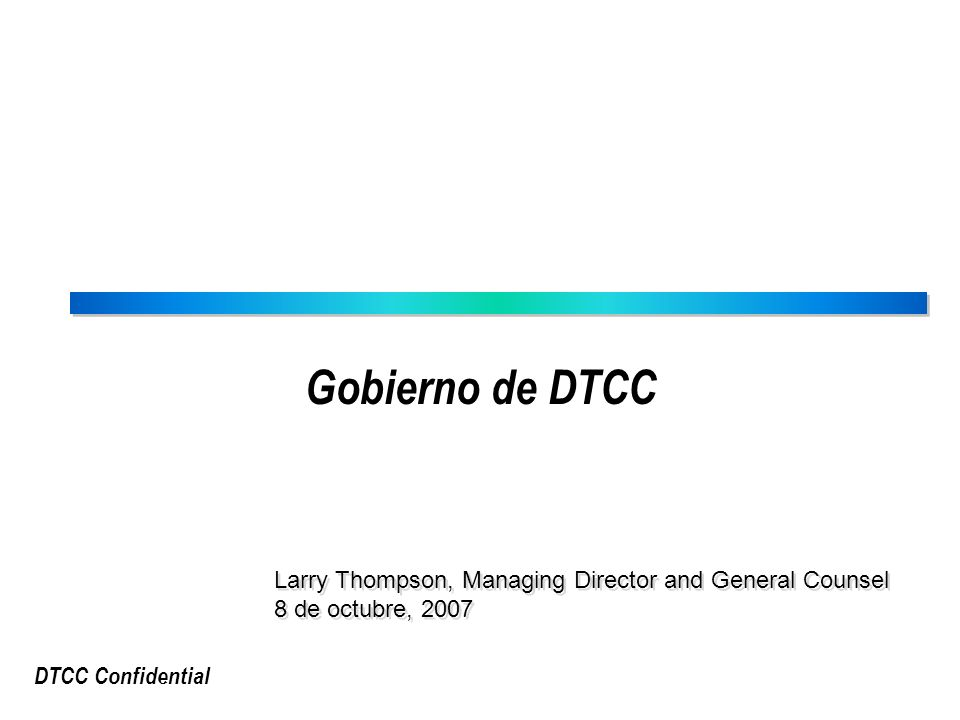 DTCC Confidential The Depository Trust & Clearing Corporation (DTCC) National Securities Clearing Corporation (NSCC) DERIV/SERV DTC Solutions LLC EuroCCP Government Securities Division (GSD)) Mortgage Backed Securities Division (MBSD) Thomson FinancialDTCC Omgeo 50% Estructura Corporativa de DTCC The Depository Trust Company (DTC) Fixed Income Clearing Corporation (FICC)
