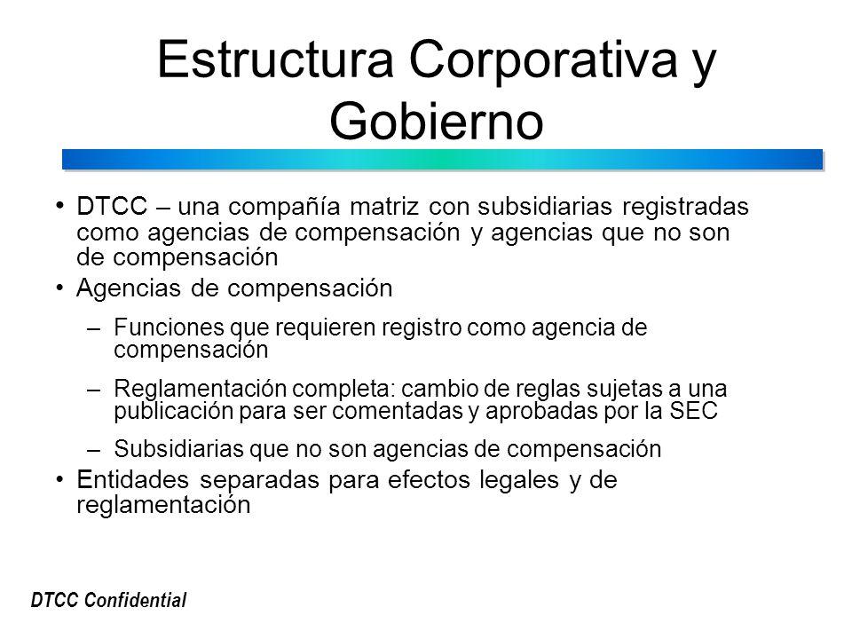 DTCC Confidential Estructura Corporativa y Gobierno DTCC – una compañía matriz con subsidiarias registradas como agencias de compensación y agencias que no son de compensación Agencias de compensación –Funciones que requieren registro como agencia de compensación –Reglamentación completa: cambio de reglas sujetas a una publicación para ser comentadas y aprobadas por la SEC –Subsidiarias que no son agencias de compensación Entidades separadas para efectos legales y de reglamentación