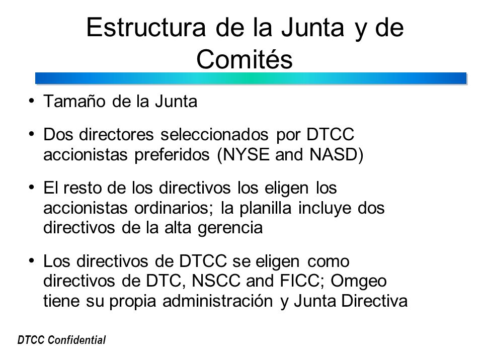 DTCC Confidential Estructura de la Junta y de Comités Tamaño de la Junta Dos directores seleccionados por DTCC accionistas preferidos (NYSE and NASD) El resto de los directivos los eligen los accionistas ordinarios; la planilla incluye dos directivos de la alta gerencia Los directivos de DTCC se eligen como directivos de DTC, NSCC and FICC; Omgeo tiene su propia administración y Junta Directiva