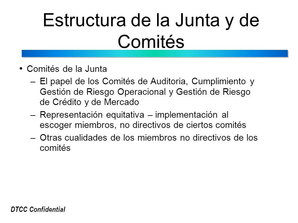 DTCC Confidential Estructura de la Junta y de Comités Comités de la Junta –El papel de los Comités de Auditoria, Cumplimiento y Gestión de Riesgo Operacional y Gestión de Riesgo de Crédito y de Mercado –Representación equitativa – implementación al escoger miembros, no directivos de ciertos comités –Otras cualidades de los miembros no directivos de los comités