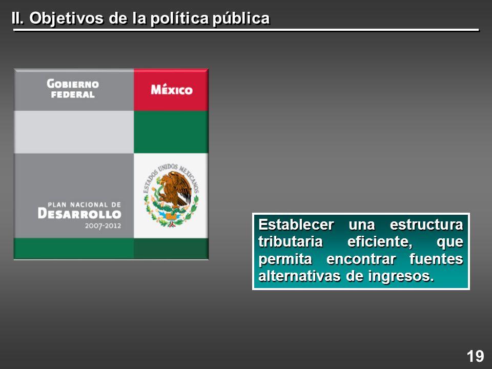 II. Objetivos de la política pública 19 Establecer una estructura tributaria eficiente, que permita encontrar fuentes alternativas de ingresos.