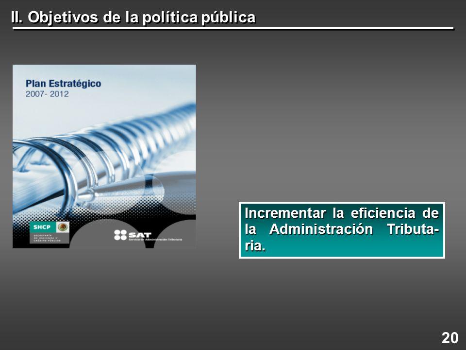 II. Objetivos de la política pública 20 Incrementar la eficiencia de la Administración Tributa- ria.