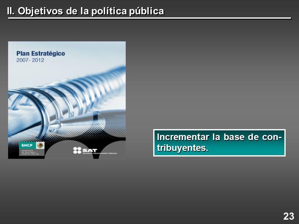 II. Objetivos de la política pública 23 Incrementarla base de con- tribuyentes. Incrementar la base de con- tribuyentes.