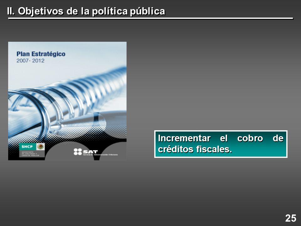 II. Objetivos de la política pública 25 Incrementarel cobro de créditos fiscales. Incrementar el cobro de créditos fiscales.