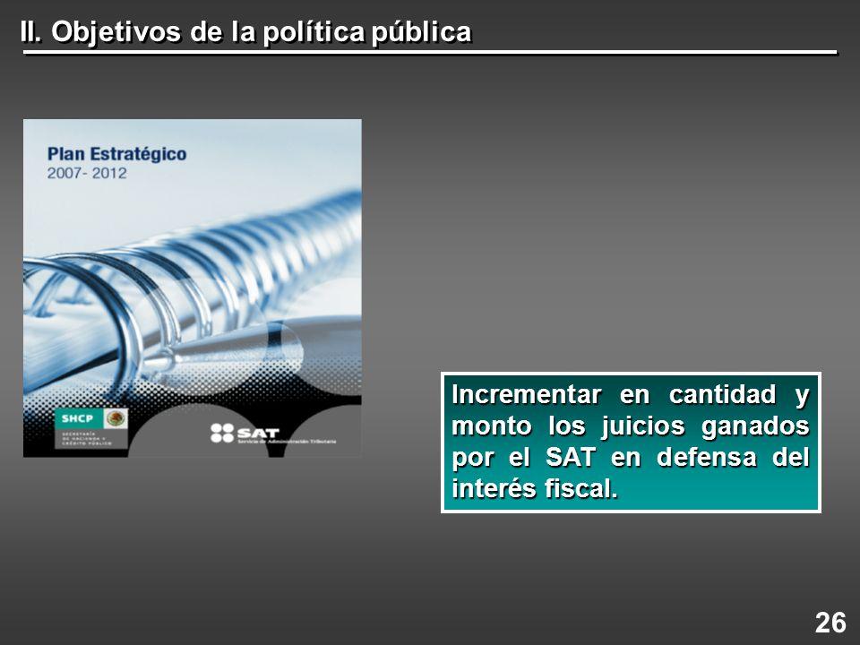 II. Objetivos de la política pública 26 Incrementaren cantidad y monto los juicios ganados por el SAT en defensa del interés fiscal. Incrementar en ca