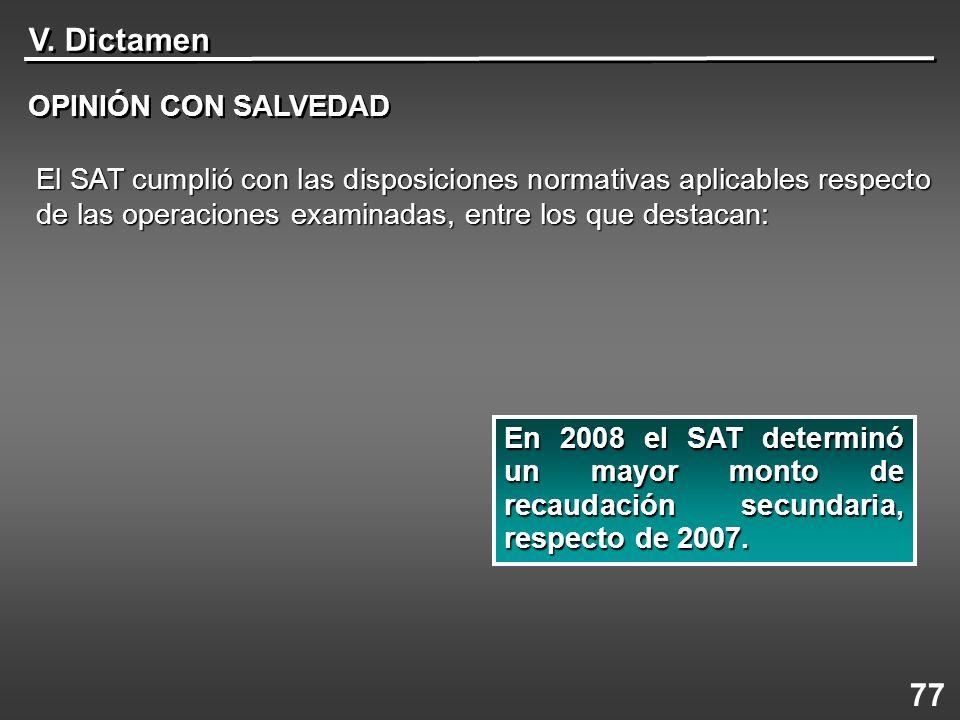 V. Dictamen OPINIÓN CON SALVEDAD 77 En 2008 el SAT determinó un mayor monto de recaudación secundaria, respecto de 2007. El SAT cumplió con las dispos