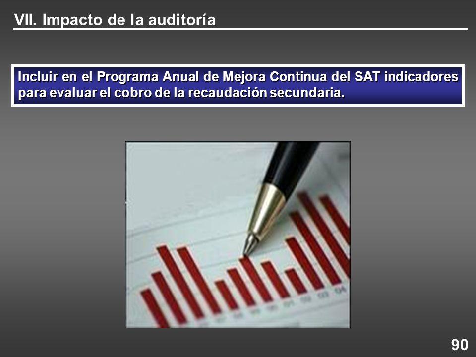 Incluir en el Programa Anual de Mejora Continua del SAT indicadores para evaluar el cobro de la recaudación secundaria. VII. Impacto de la auditoría 9