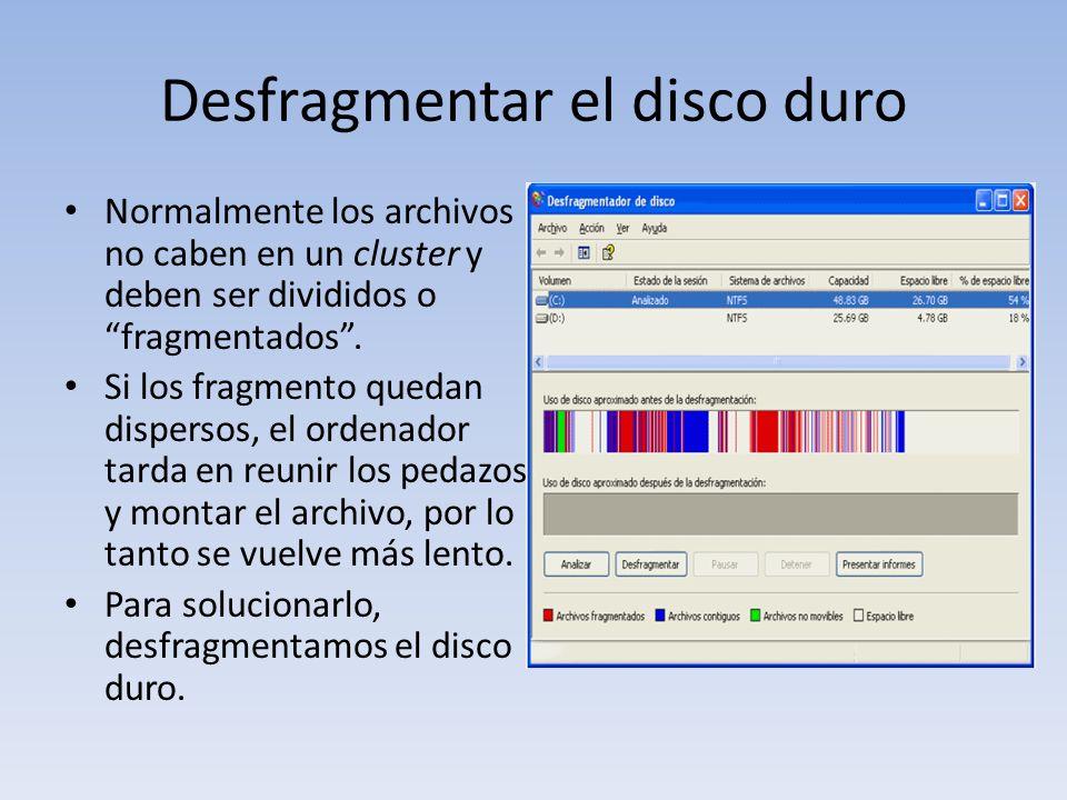 Desfragmentar el disco duro Normalmente los archivos no caben en un cluster y deben ser divididos o fragmentados. Si los fragmento quedan dispersos, e