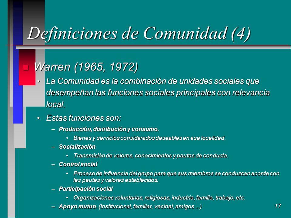 17 Definiciones de Comunidad (4) n Warren (1965, 1972) La Comunidad es la combinación de unidades sociales que desempeñan las funciones sociales principales con relevancia local.La Comunidad es la combinación de unidades sociales que desempeñan las funciones sociales principales con relevancia local.