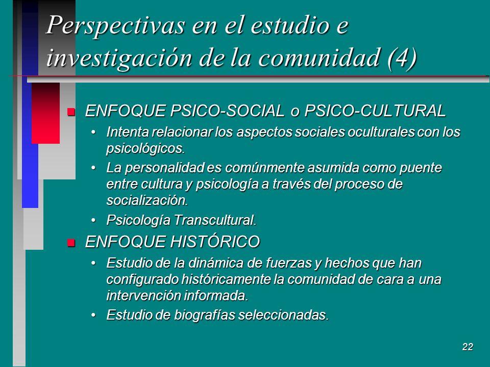22 Perspectivas en el estudio e investigación de la comunidad (4) n ENFOQUE PSICO-SOCIAL o PSICO-CULTURAL Intenta relacionar los aspectos sociales oculturales con los psicológicos.Intenta relacionar los aspectos sociales oculturales con los psicológicos.